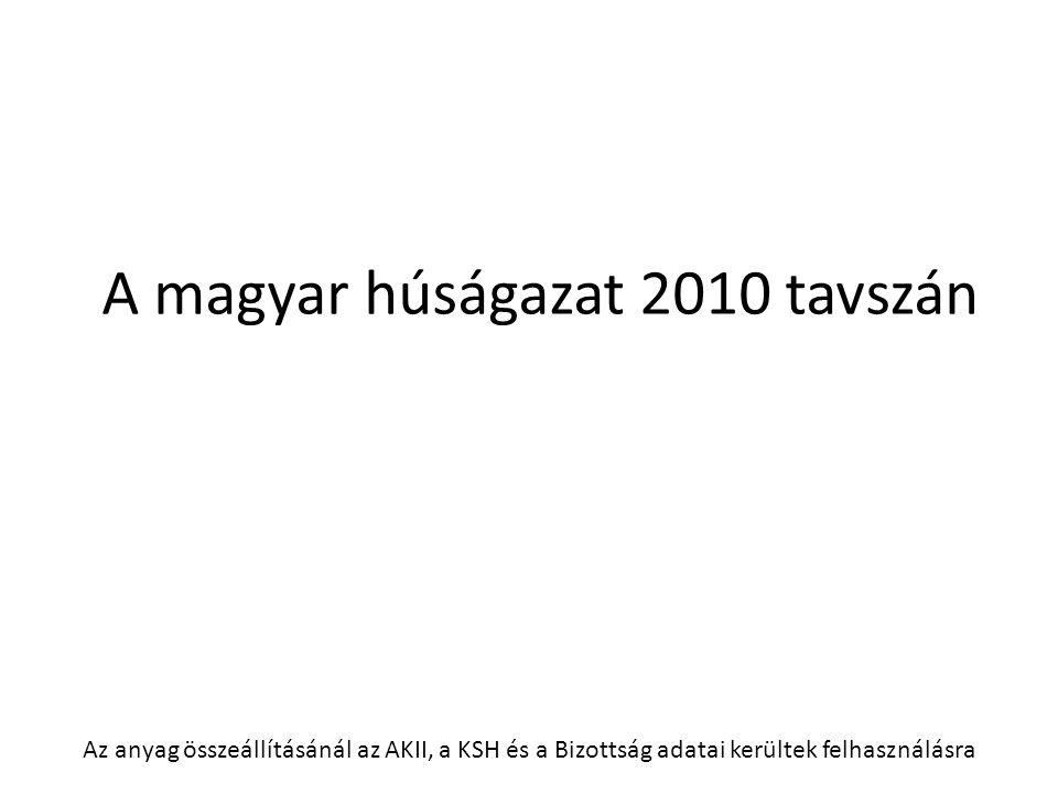 A magyar húságazat 2010 tavszán Az anyag összeállításánál az AKII, a KSH és a Bizottság adatai kerültek felhasználásra