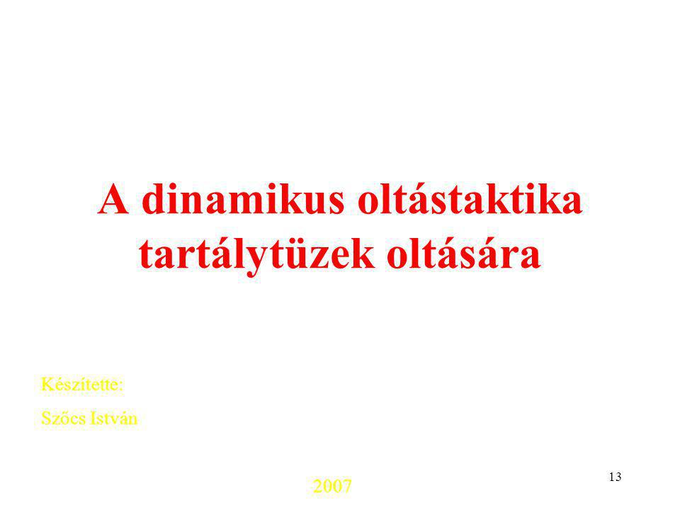 13 A dinamikus oltástaktika tartálytüzek oltására Szőcs István: Környezetkímélő technológiák kutatás-fejlesztése tartálytüzek oltására. Készítette: Sz