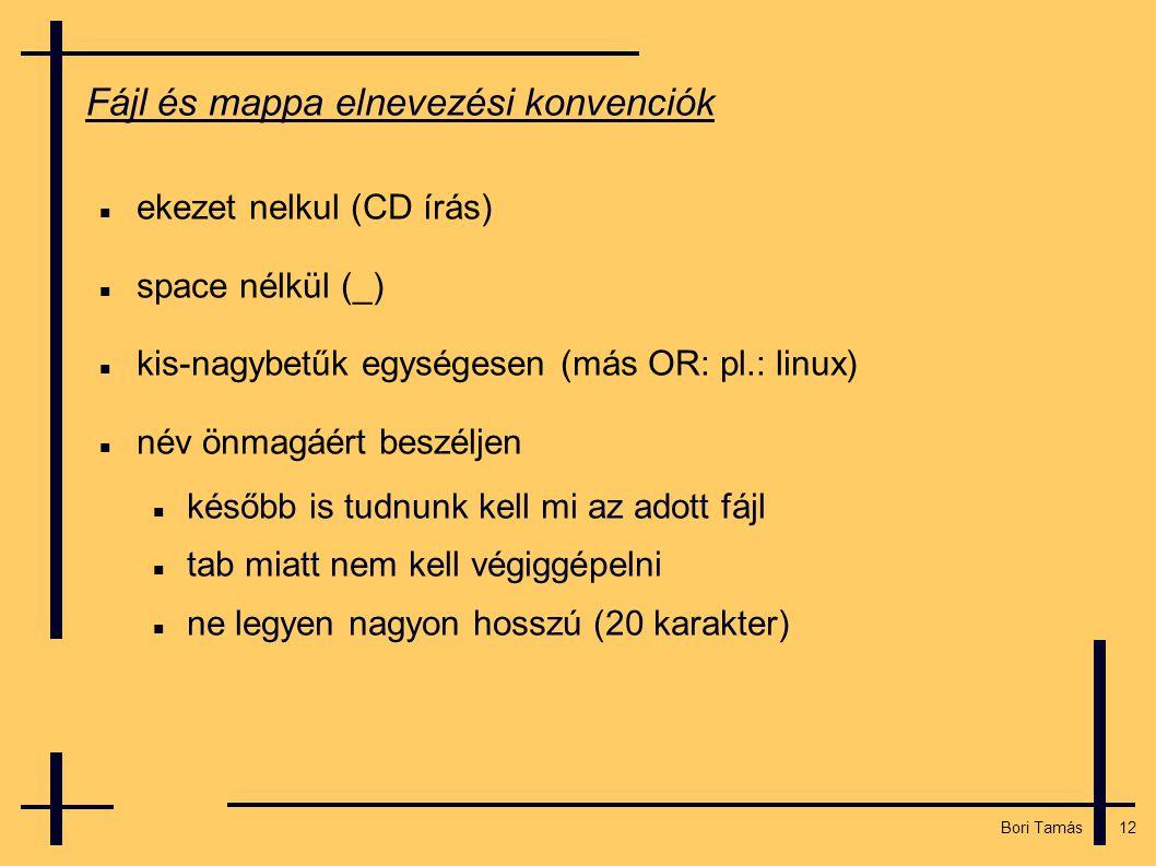 12 Bori Tamás Fájl és mappa elnevezési konvenciók  ekezet nelkul (CD írás)  space nélkül (_)  kis-nagybetűk egységesen (más OR: pl.: linux)  név önmagáért beszéljen  később is tudnunk kell mi az adott fájl  tab miatt nem kell végiggépelni  ne legyen nagyon hosszú (20 karakter)