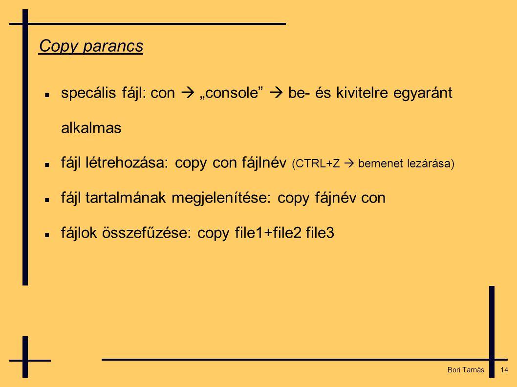 """14 Bori Tamás Copy parancs  specális fájl: con  """"console  be- és kivitelre egyaránt alkalmas  fájl létrehozása: copy con fájlnév (CTRL+Z  bemenet lezárása)  fájl tartalmának megjelenítése: copy fájnév con  fájlok összefűzése: copy file1+file2 file3"""