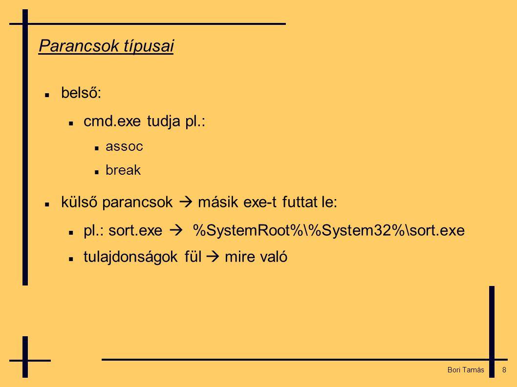 8 Bori Tamás Parancsok típusai  belső:  cmd.exe tudja pl.:  assoc  break  külső parancsok  másik exe-t futtat le:  pl.: sort.exe  %SystemRoot%\%System32%\sort.exe  tulajdonságok fül  mire való