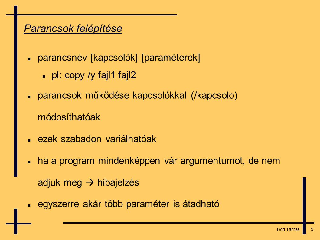 9 Bori Tamás Parancsok felépítése  parancsnév [kapcsolók] [paraméterek]  pl: copy /y fajl1 fajl2  parancsok működése kapcsolókkal (/kapcsolo) módosíthatóak  ezek szabadon variálhatóak  ha a program mindenképpen vár argumentumot, de nem adjuk meg  hibajelzés  egyszerre akár több paraméter is átadható