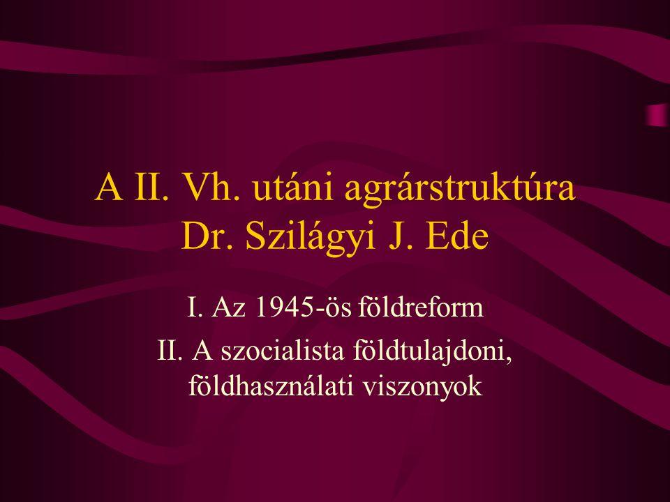 A II. Vh. utáni agrárstruktúra Dr. Szilágyi J. Ede I. Az 1945-ös földreform II. A szocialista földtulajdoni, földhasználati viszonyok