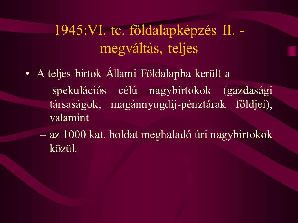 1945:VI. tc. földalapképzés II. - megváltás, teljes •A teljes birtok Állami Földalapba került a – spekulációs célú nagybirtokok (gazdasági társaságok,