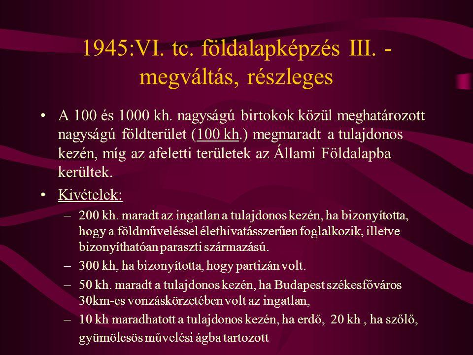 1945:VI. tc. földalapképzés III. - megváltás, részleges •A 100 és 1000 kh. nagyságú birtokok közül meghatározott nagyságú földterület (100 kh.) megmar