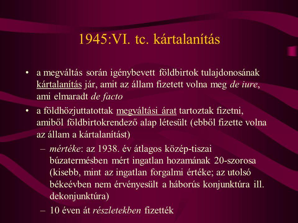 1945:VI. tc. kártalanítás •a megváltás során igénybevett földbirtok tulajdonosának kártalanítás jár, amit az állam fizetett volna meg de iure, ami elm