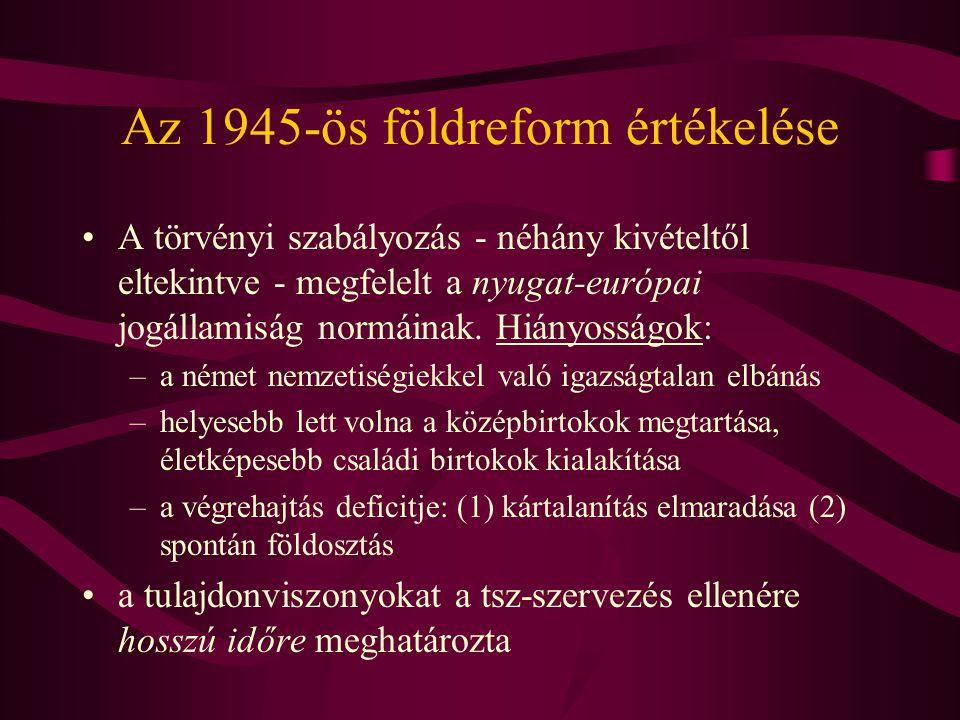 Az 1945-ös földreform értékelése •A törvényi szabályozás - néhány kivételtől eltekintve - megfelelt a nyugat-európai jogállamiság normáinak. Hiányossá