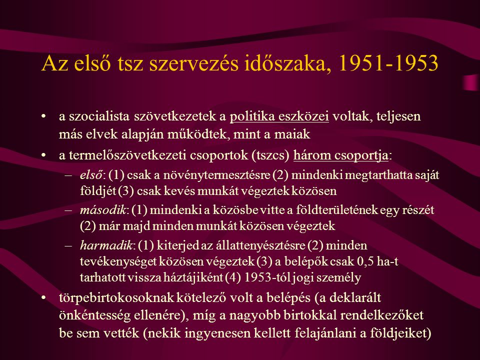 Az első tsz szervezés időszaka, 1951-1953 •a szocialista szövetkezetek a politika eszközei voltak, teljesen más elvek alapján működtek, mint a maiak •