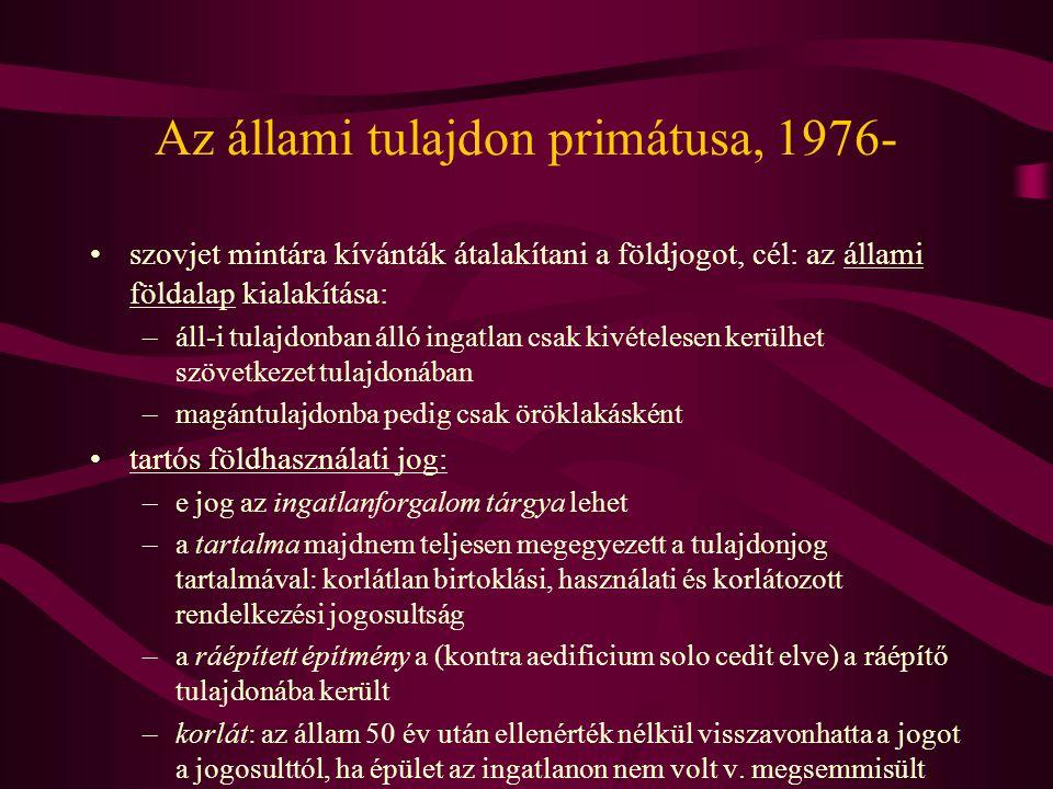 Az állami tulajdon primátusa, 1976- •szovjet mintára kívánták átalakítani a földjogot, cél: az állami földalap kialakítása: –áll-i tulajdonban álló in