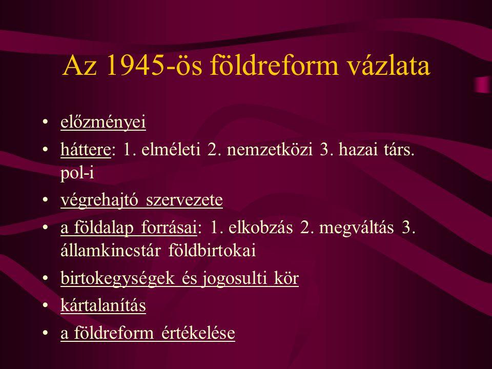Az 1945-ös földreform előzményei •Magyarország földtulajdoni, földhasználati viszonyai tipikusan a porosz utas agrárfejlődéssel mutatnak hasonlóságot (domináns nagybirtok, sok ezer életképtelen kisbirtokok) •E sajátos agrárstruktúra negatív vetületeit próbálta megszüntetni - inkább kevesebb, mint több sikerrel - 1945 előtt számos reform: –1919.