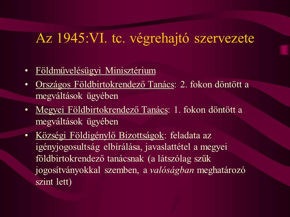 Az 1945:VI. tc. végrehajtó szervezete •Földművelésügyi Minisztérium •Országos Földbirtokrendező Tanács: 2. fokon döntött a megváltások ügyében •Megyei
