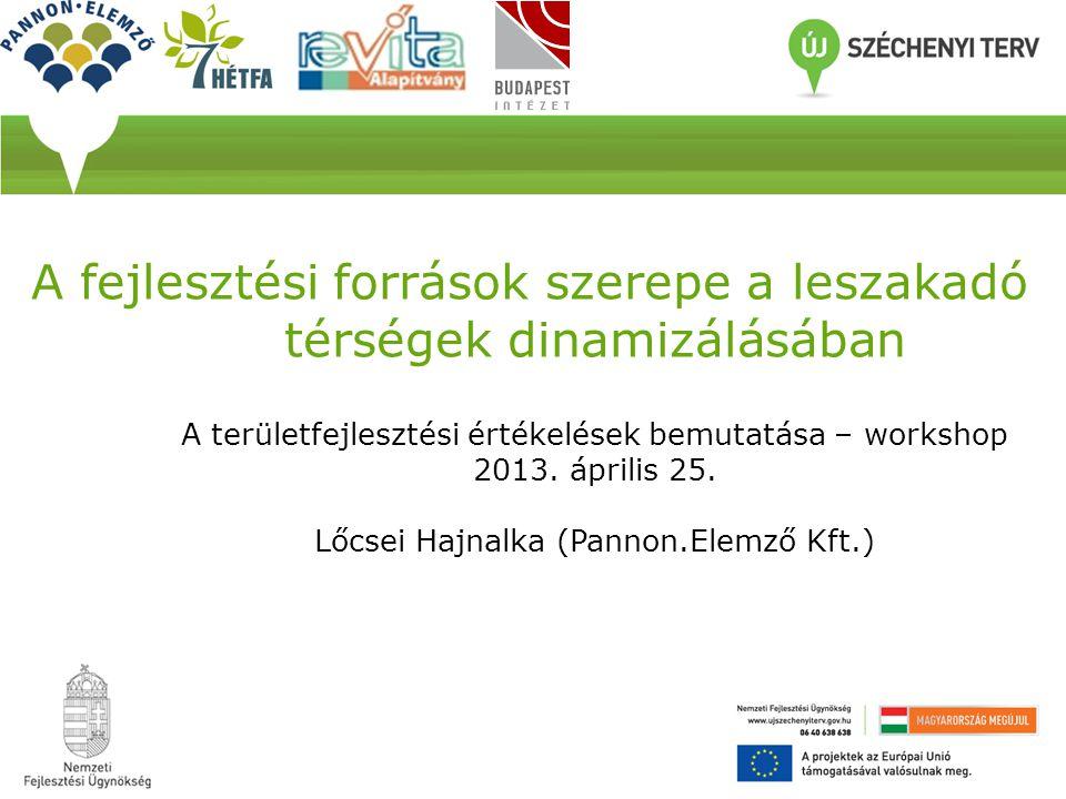 A fejlesztési források szerepe a leszakadó térségek dinamizálásában A területfejlesztési értékelések bemutatása – workshop 2013. április 25. Lőcsei Ha