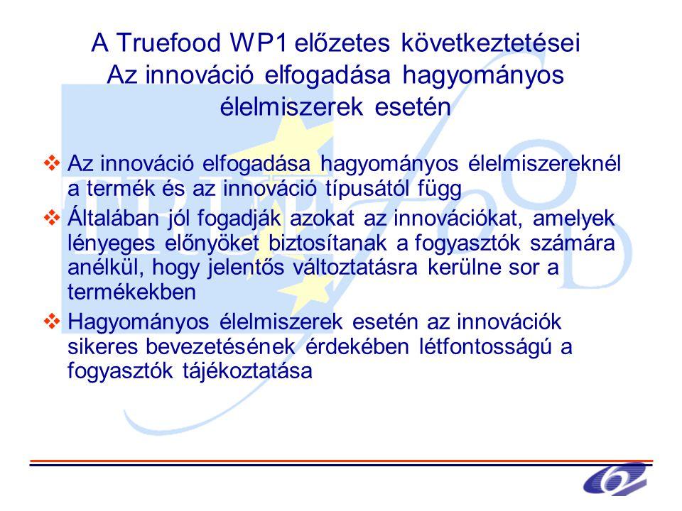 A Truefood WP1 előzetes következtetései Az innováció elfogadása hagyományos élelmiszerek esetén  Az innováció elfogadása hagyományos élelmiszereknél a termék és az innováció típusától függ  Általában jól fogadják azokat az innovációkat, amelyek lényeges előnyöket biztosítanak a fogyasztók számára anélkül, hogy jelentős változtatásra kerülne sor a termékekben  Hagyományos élelmiszerek esetén az innovációk sikeres bevezetésének érdekében létfontosságú a fogyasztók tájékoztatása