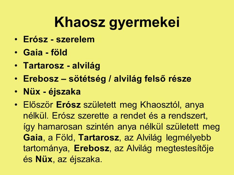 •Erósz - szerelem •Gaia - föld •Tartarosz - alvilág •Erebosz – sötétség / alvilág felső része •Nüx - éjszaka •Először Erósz született meg Khaosztól, anya nélkül.