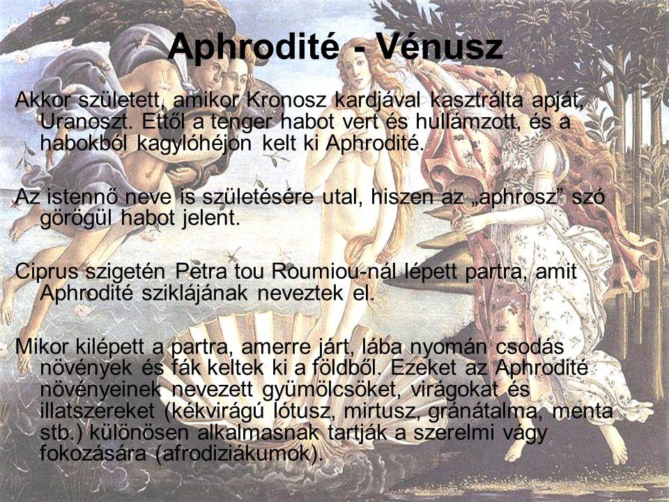 Aphrodité - Vénusz Akkor született, amikor Kronosz kardjával kasztrálta apját, Uranoszt. Ettől a tenger habot vert és hullámzott, és a habokból kagyló