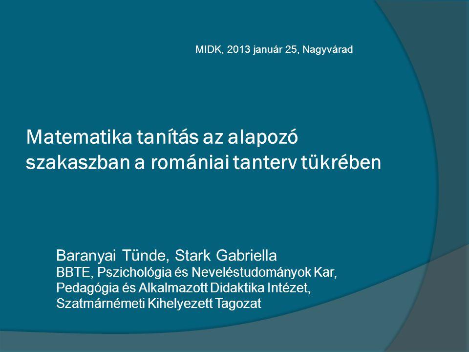 Matematika tanítás az alapozó szakaszban a romániai tanterv tükrében Baranyai Tünde, Stark Gabriella BBTE, Pszichológia és Neveléstudományok Kar, Peda