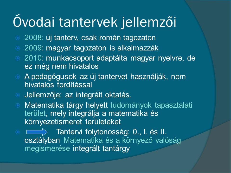 Óvodai tantervek jellemzői  2008: új tanterv, csak román tagozaton  2009: magyar tagozaton is alkalmazzák  2010: munkacsoport adaptálta magyar nyel