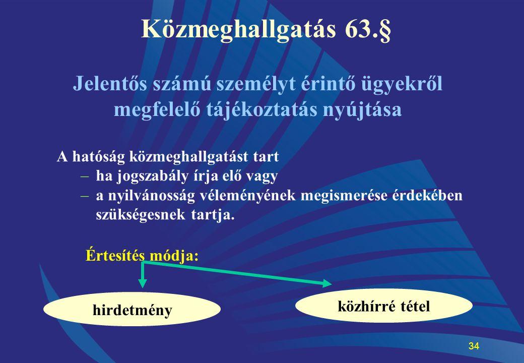 34 Közmeghallgatás 63.§ A hatóság közmeghallgatást tart –ha jogszabály írja elő vagy –a nyilvánosság véleményének megismerése érdekében szükségesnek t