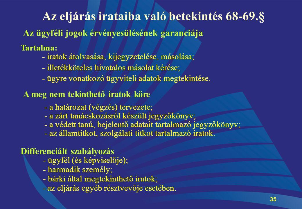 35 Az eljárás irataiba való betekintés 68-69.§ Az ügyféli jogok érvényesülésének garanciája Tartalma: - iratok átolvasása, kijegyzetelése, másolása; -