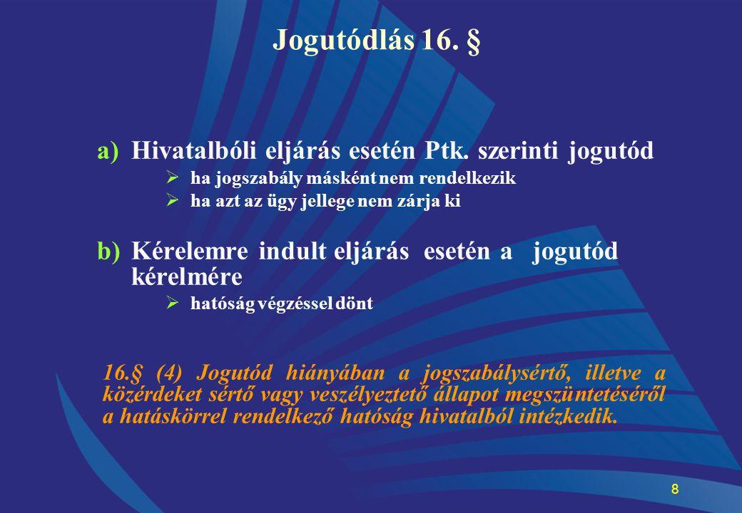 8 Jogutódlás 16. § a)Hivatalbóli eljárás esetén Ptk. szerinti jogutód  ha jogszabály másként nem rendelkezik  ha azt az ügy jellege nem zárja ki b)K