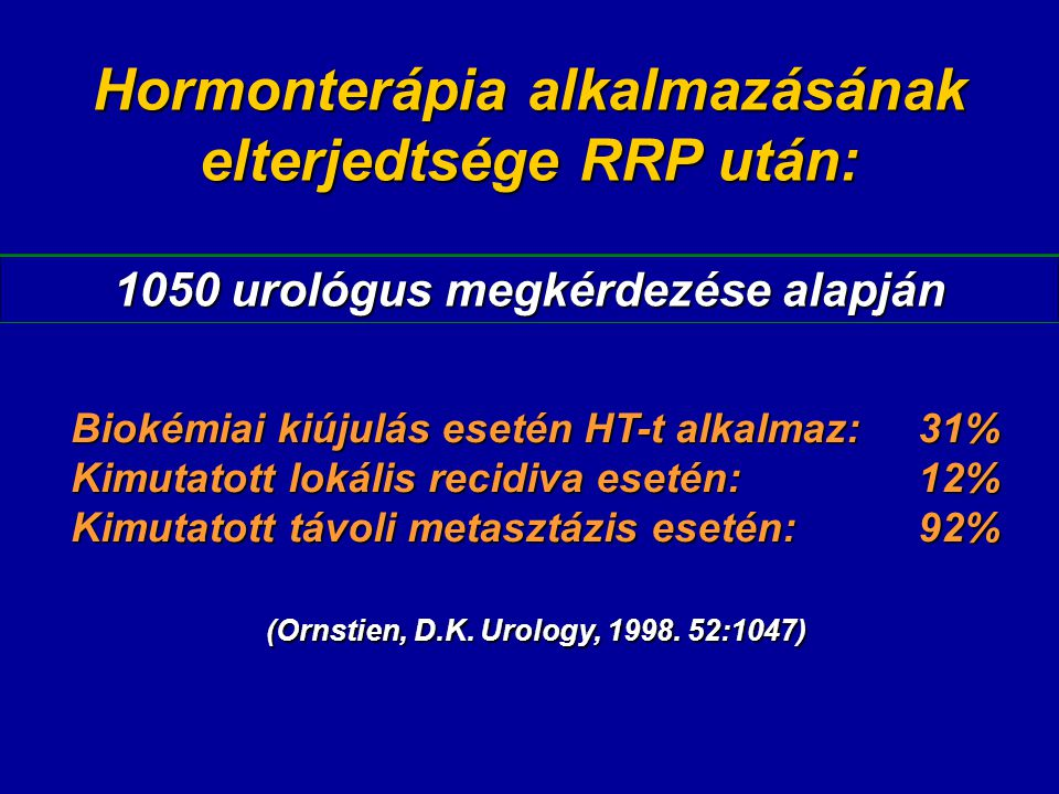 Hormonterápia alkalmazásának elterjedtsége RRP után: 1050 urológus megkérdezése alapján Biokémiai kiújulás esetén HT-t alkalmaz:31% Kimutatott lokális recidiva esetén:12% Kimutatott távoli metasztázis esetén:92% (Ornstien, D.K.