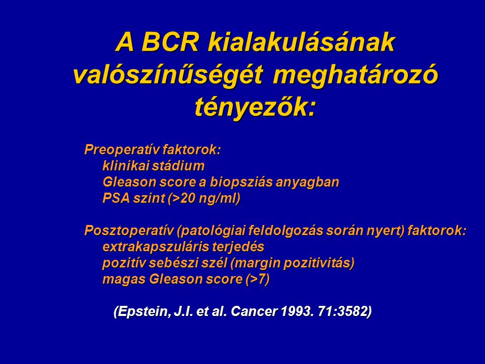 A BCR kialakulásának valószínűségét meghatározó tényezők: Preoperatív faktorok: klinikai stádium Gleason score a biopsziás anyagban PSA szint (>20 ng/ml) Posztoperatív (patológiai feldolgozás során nyert) faktorok: extrakapszuláris terjedés pozitív sebészi szél (margin pozitivitás) magas Gleason score (>7) (Epstein, J.I.