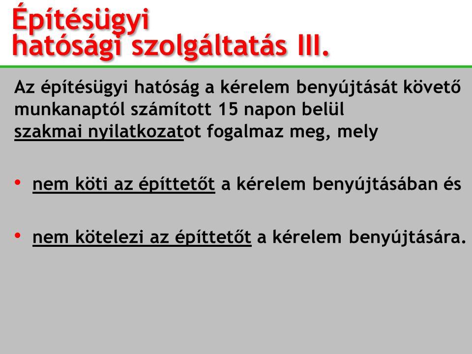 Építésügyi hatósági szolgáltatás III. Az építésügyi hatóság a kérelem benyújtását követő munkanaptól számított 15 napon belül szakmai nyilatkozatot fo