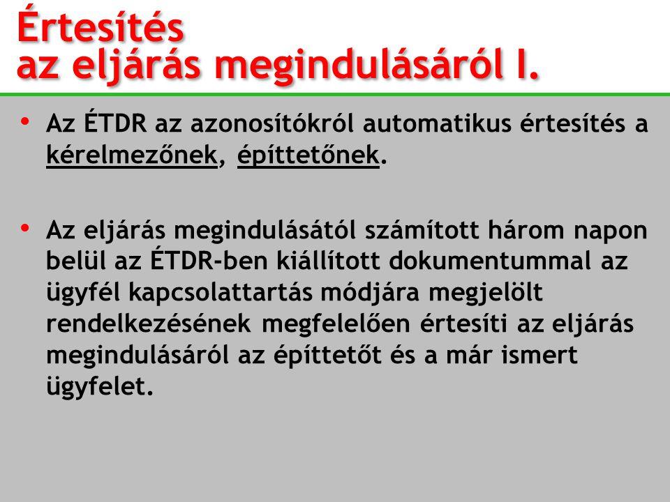 Értesítés az eljárás megindulásáról I. Értesítés az eljárás megindulásáról I. • Az ÉTDR az azonosítókról automatikus értesítés a kérelmezőnek, építtet