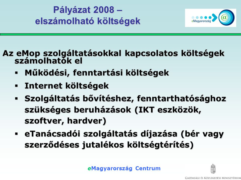 eMagyarország Centrum Pályázat 2008 – elszámolható költségek Az eMop szolgáltatásokkal kapcsolatos költségek számolhatók el  Működési, fenntartási költségek  Internet költségek  Szolgáltatás bővítéshez, fenntarthatósághoz szükséges beruházások (IKT eszközök, szoftver, hardver)  eTanácsadói szolgáltatás díjazása (bér vagy szerződéses jutalékos költségtérítés)