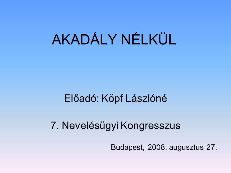 AKADÁLY NÉLKÜL Előadó: Köpf Lászlóné 7. Nevelésügyi Kongresszus Budapest, 2008. augusztus 27.