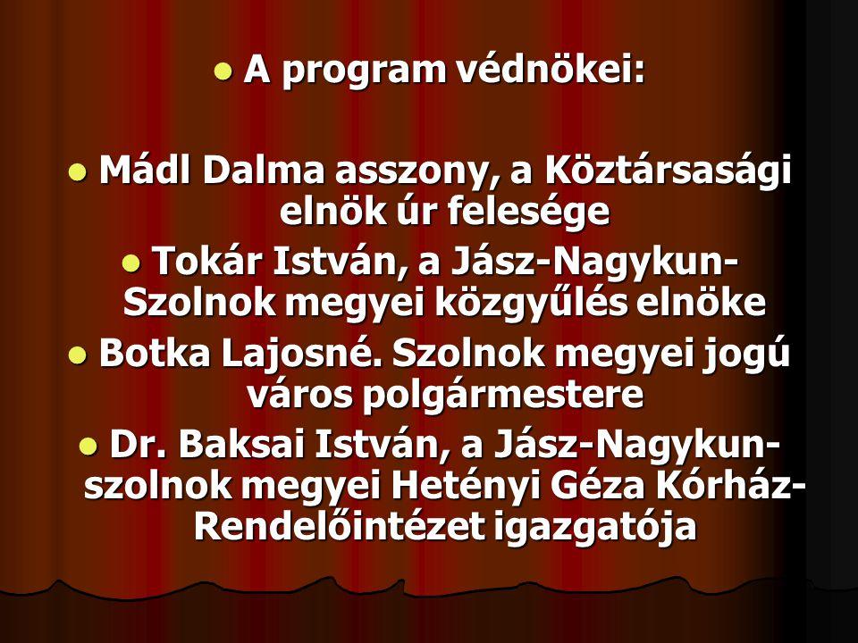  A program védnökei:  Mádl Dalma asszony, a Köztársasági elnök úr felesége  Tokár István, a Jász-Nagykun- Szolnok megyei közgyűlés elnöke  Botka Lajosné.