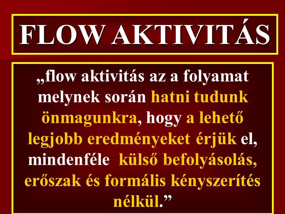 """""""flow aktivitás az a folyamat melynek során hatni tudunk önmagunkra, hogy a lehető legjobb eredményeket érjük el, mindenféle külső befolyásolás, erőszak és formális kényszerítés nélkül. FLOW AKTIVITÁS"""