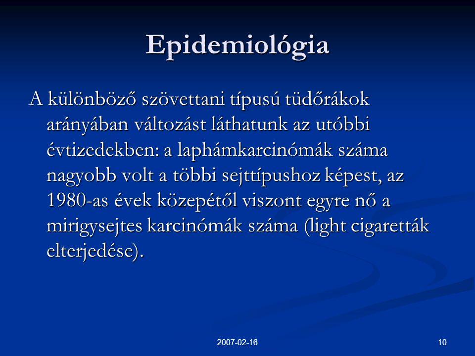 102007-02-16 Epidemiológia A különböző szövettani típusú tüdőrákok arányában változást láthatunk az utóbbi évtizedekben: a laphámkarcinómák száma nagyobb volt a többi sejttípushoz képest, az 1980-as évek közepétől viszont egyre nő a mirigysejtes karcinómák száma (light cigaretták elterjedése).