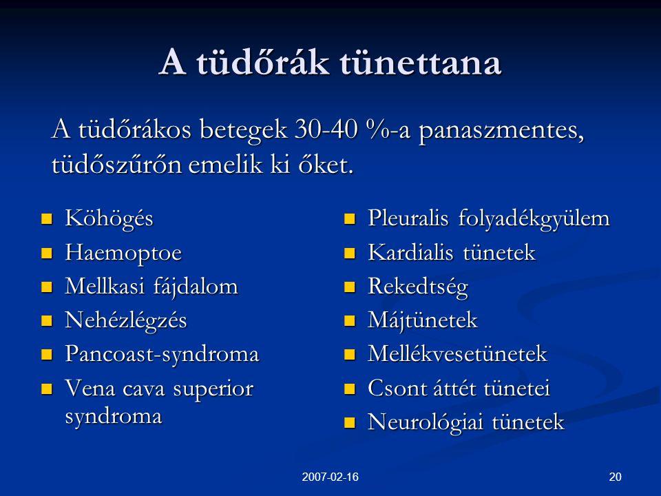 202007-02-16 A tüdőrák tünettana  Köhögés  Haemoptoe  Mellkasi fájdalom  Nehézlégzés  Pancoast-syndroma  Vena cava superior syndroma  Pleuralis folyadékgyülem  Kardialis tünetek  Rekedtség  Májtünetek  Mellékvesetünetek  Csont áttét tünetei  Neurológiai tünetek A tüdőrákos betegek 30-40 %-a panaszmentes, tüdőszűrőn emelik ki őket.