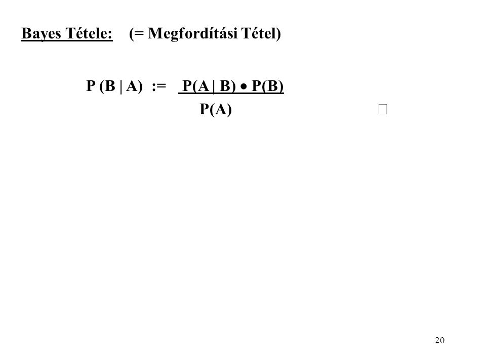 20 Bayes Tétele: (= Megfordítási Tétel) P (B | A) := P(A | B)  P(B) P(A) 
