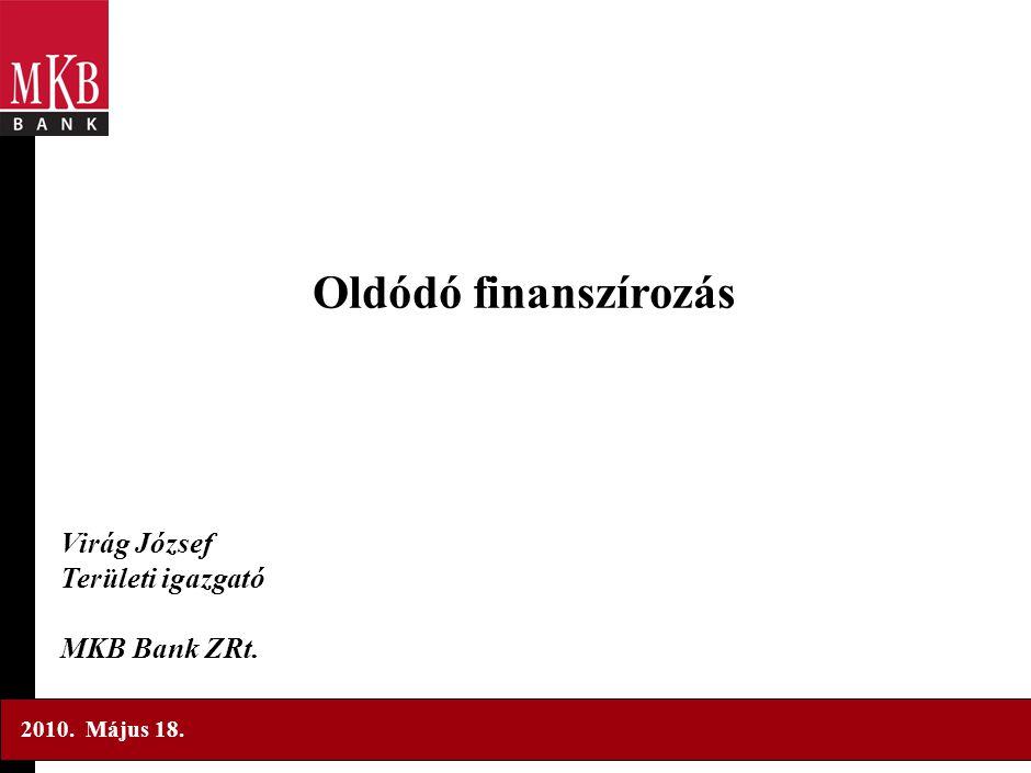 Oldódó finanszírozás Virág József Területi igazgató MKB Bank ZRt. 2010. Május 18.