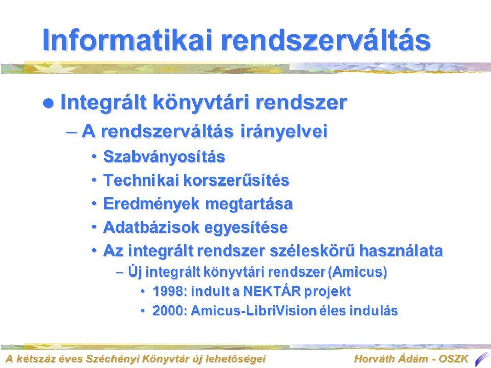 A kétszáz éves Széchényi Könyvtár új lehetőségei Horváth Ádám - OSZK Informatikai rendszerváltás  Integrált könyvtári rendszer –A rendszerváltás irányelvei •Szabványosítás •Technikai korszerűsítés •Eredmények megtartása •Adatbázisok egyesítése •Az integrált rendszer széleskörű használata –Új integrált könyvtári rendszer (Amicus) •1998: indult a NEKTÁR projekt •2000: Amicus-LibriVision éles indulás