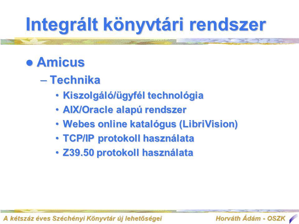 A kétszáz éves Széchényi Könyvtár új lehetőségei Horváth Ádám - OSZK Integrált könyvtári rendszer  Amicus –Technika •Kiszolgáló/ügyfél technológia •AIX/Oracle alapú rendszer •Webes online katalógus (LibriVision) •TCP/IP protokoll használata •Z39.50 protokoll használata