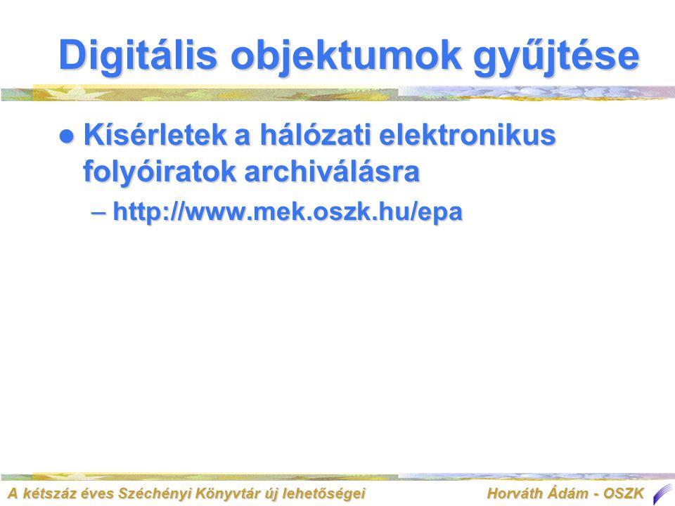 A kétszáz éves Széchényi Könyvtár új lehetőségei Horváth Ádám - OSZK  Kísérletek a hálózati elektronikus folyóiratok archiválásra –http://www.mek.oszk.hu/epa Digitális objektumok gyűjtése