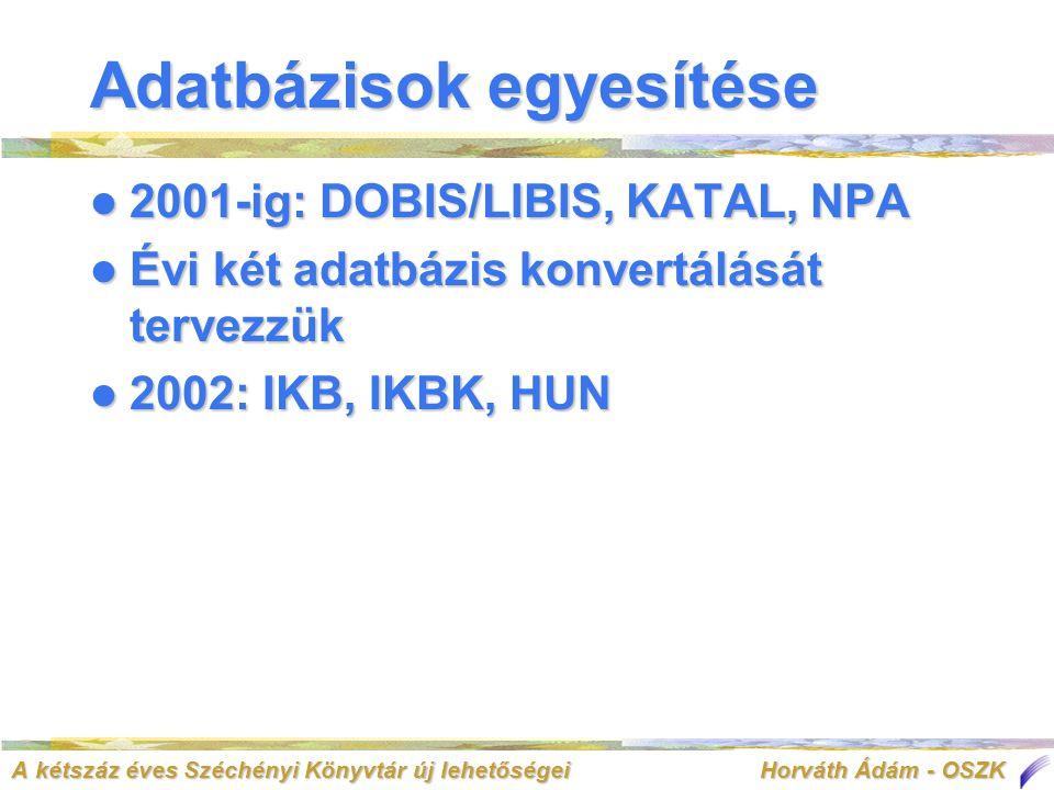 A kétszáz éves Széchényi Könyvtár új lehetőségei Horváth Ádám - OSZK Adatbázisok egyesítése  2001-ig: DOBIS/LIBIS, KATAL, NPA  Évi két adatbázis konvertálását tervezzük  2002: IKB, IKBK, HUN