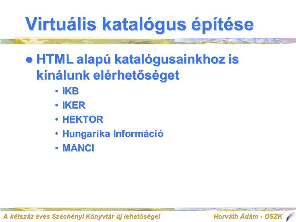 A kétszáz éves Széchényi Könyvtár új lehetőségei Horváth Ádám - OSZK Virtuális katalógus építése  HTML alapú katalógusainkhoz is kínálunk elérhetőséget •IKB •IKER •HEKTOR •Hungarika Információ •MANCI