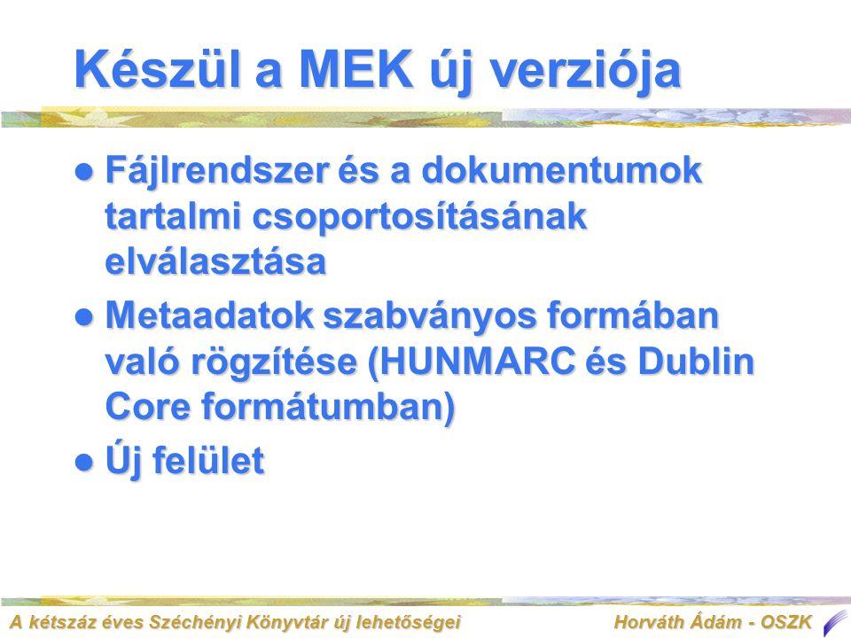 A kétszáz éves Széchényi Könyvtár új lehetőségei Horváth Ádám - OSZK Készül a MEK új verziója  Fájlrendszer és a dokumentumok tartalmi csoportosításának elválasztása  Metaadatok szabványos formában való rögzítése (HUNMARC és Dublin Core formátumban)  Új felület