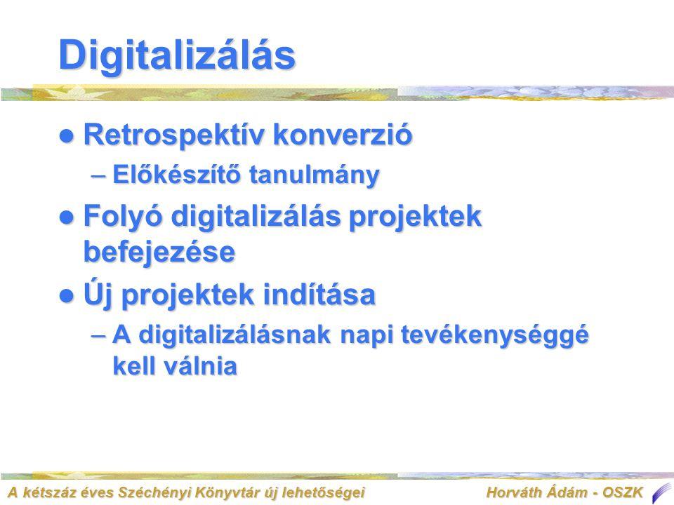 A kétszáz éves Széchényi Könyvtár új lehetőségei Horváth Ádám - OSZK Digitalizálás  Retrospektív konverzió –Előkészítő tanulmány  Folyó digitalizálás projektek befejezése  Új projektek indítása –A digitalizálásnak napi tevékenységgé kell válnia