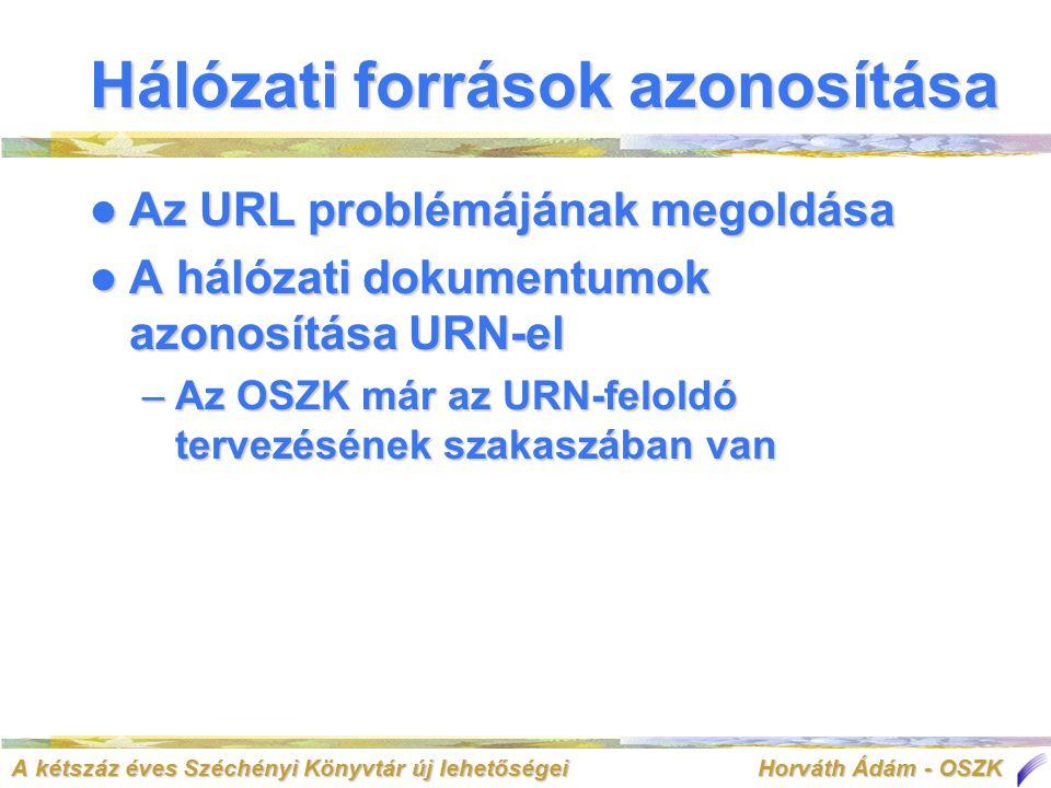 A kétszáz éves Széchényi Könyvtár új lehetőségei Horváth Ádám - OSZK Hálózati források azonosítása  Az URL problémájának megoldása  A hálózati dokumentumok azonosítása URN-el –Az OSZK már az URN-feloldó tervezésének szakaszában van