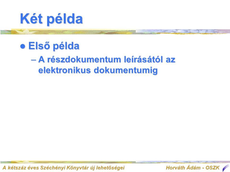 A kétszáz éves Széchényi Könyvtár új lehetőségei Horváth Ádám - OSZK Két példa  Első példa –A részdokumentum leírásától az elektronikus dokumentumig