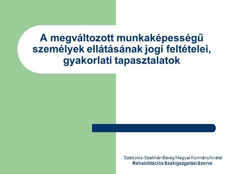 A megváltozott munkaképességű személyek ellátásának jogi feltételei, gyakorlati tapasztalatok Szabolcs-Szatmár-Bereg Megyei Kormányhivatal Rehabilitác