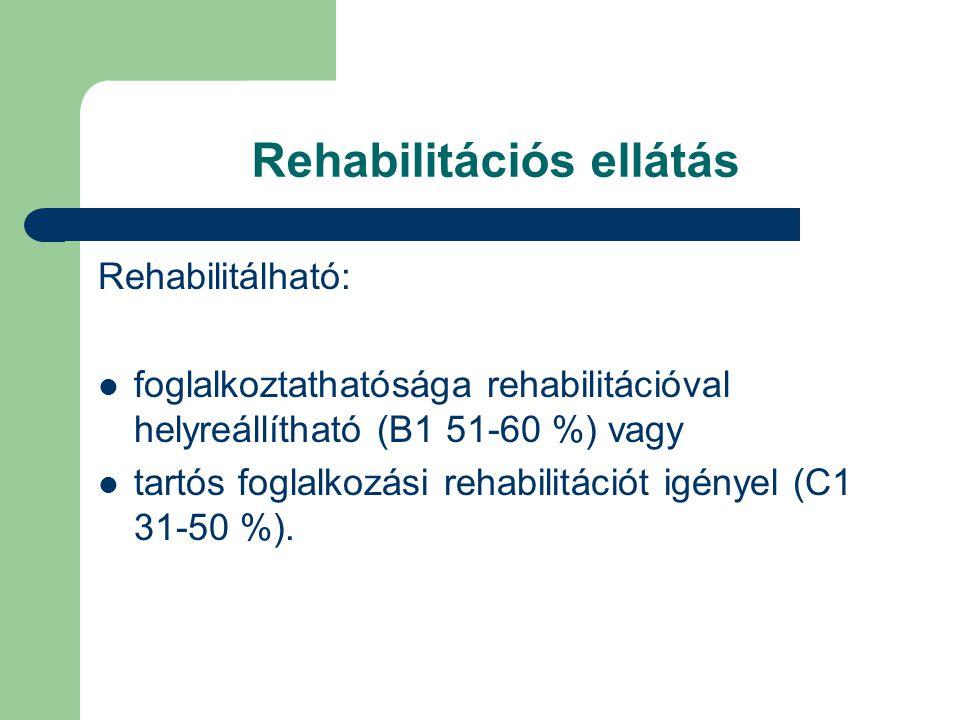 Rehabilitációs ellátás Rehabilitálható:  foglalkoztathatósága rehabilitációval helyreállítható (B1 51-60 %) vagy  tartós foglalkozási rehabilitációt