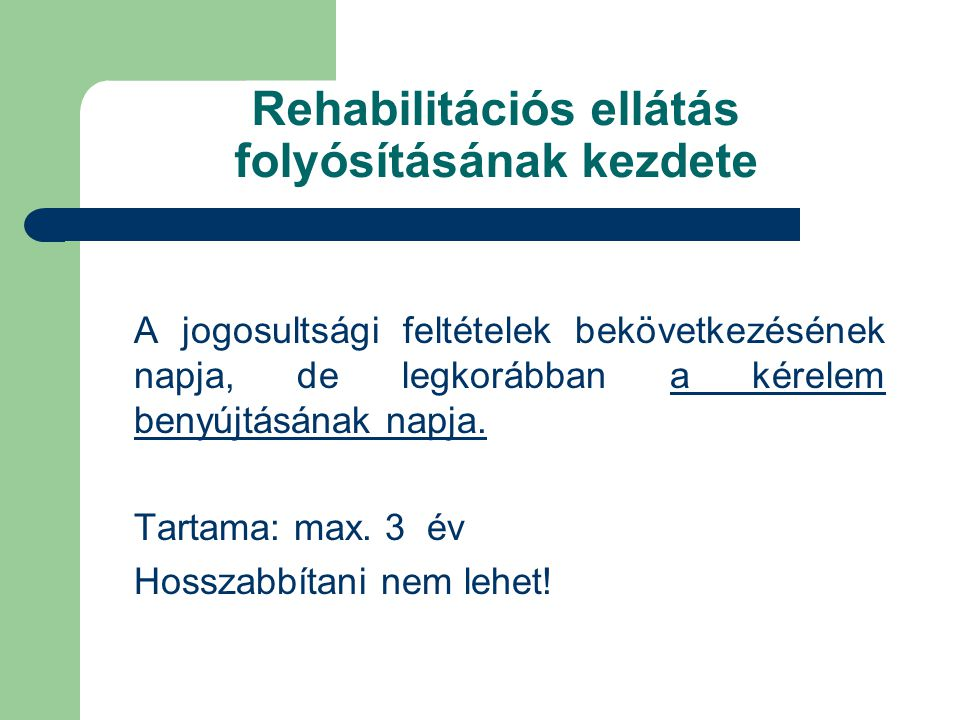 Rehabilitációs ellátás folyósításának kezdete A jogosultsági feltételek bekövetkezésének napja, de legkorábban a kérelem benyújtásának napja. Tartama: