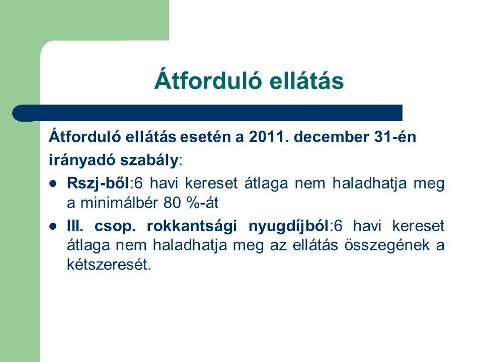Átforduló ellátás Átforduló ellátás esetén a 2011. december 31-én irányadó szabály:  Rszj-ből:6 havi kereset átlaga nem haladhatja meg a minimálbér 8