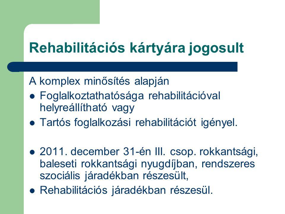 Rehabilitációs kártyára jogosult A komplex minősítés alapján  Foglalkoztathatósága rehabilitációval helyreállítható vagy  Tartós foglalkozási rehabi